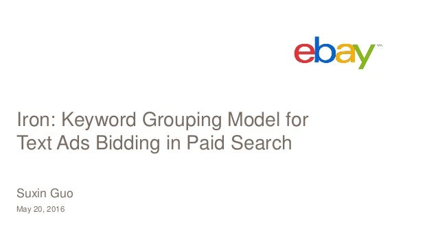 Iron: Keyword Grouping Model for Text Ads Bidding in Paid Search May 20, 2016 Suxin Guo