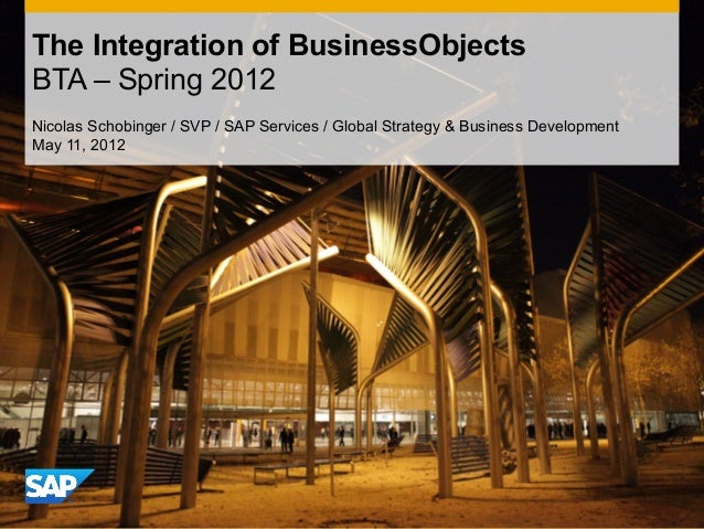The Integration of BusinessObjects BTA – Spring 2012 Nicolas Schobinger / SVP / SAP Services / Global Strategy & Business ...