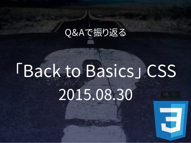 Q&Aで振り返る 「Back to Basics」 CSS 2015.08.30