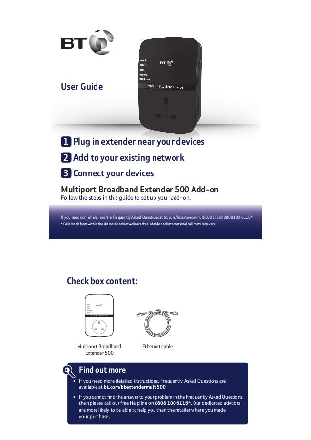 User Guide If you need some help, see the Frequently Asked Questions at bt.com/bbextendermulti500 or call 0808 100 6116*. ...