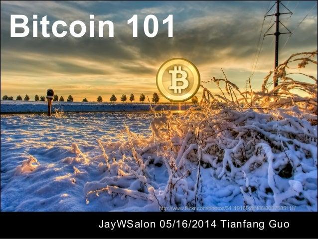 Bitcoin 101 JayWSalon 05/16/2014 Tianfang Guo http://www.flickr.com/photos/31119160@N06/8007585111/