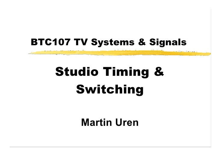 BTC107 TV Systems & Signals       Studio Timing &        Switching          Martin Uren