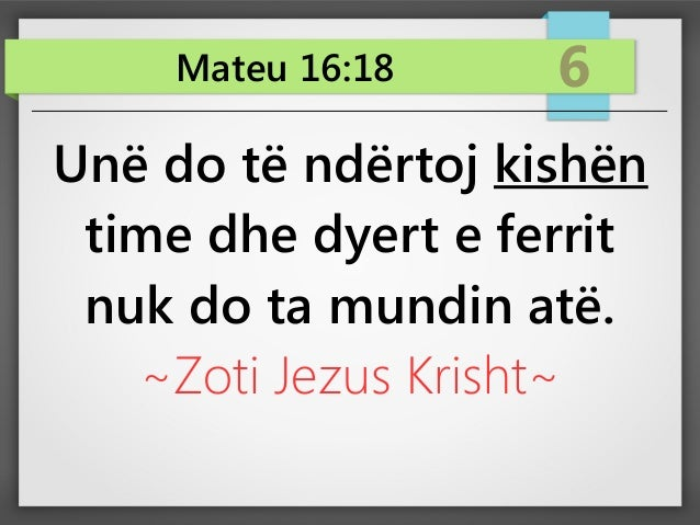 Mateu 16:18 6 Unë do të ndërtoj kishën time dhe dyert e ferrit nuk do ta mundin atë. ~Zoti Jezus Krisht~
