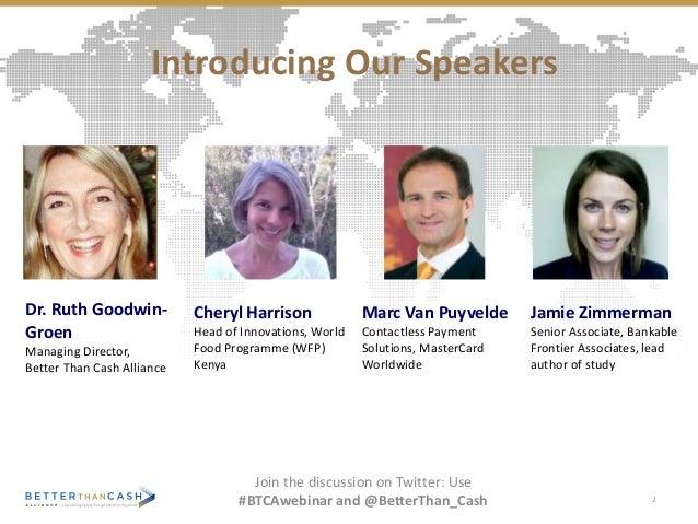 Dr. Ruth Goodwin- Groen Managing Director, Better Than Cash Alliance Introducing Our Speakers 2 Jamie Zimmerman Senior Ass...