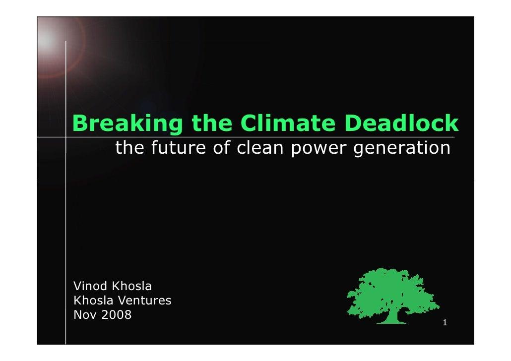 Breaking the Climate Deadlock       the future of clean power generation     Vinod Khosla Khosla Ventures Nov 2008        ...