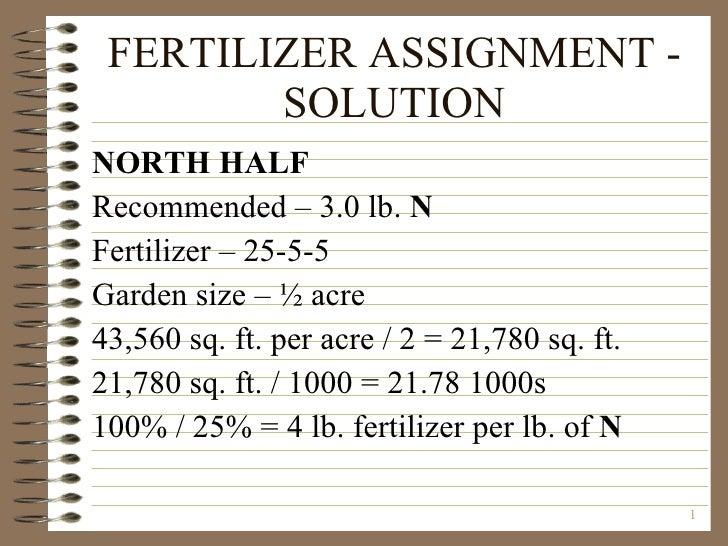 FERTILIZER ASSIGNMENT - SOLUTION <ul><li>NORTH HALF </li></ul><ul><li>Recommended – 3.0 lb.  N </li></ul><ul><li>Fertilize...