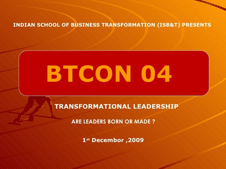 BTCON 04 INDIAN SCHOOL OF BUSINESS TRANSFORMATION (ISB&T) PRESENTS TRANSFORMATIONAL LEADERSHIP 1 st  Decembor ,2009 ARE LE...