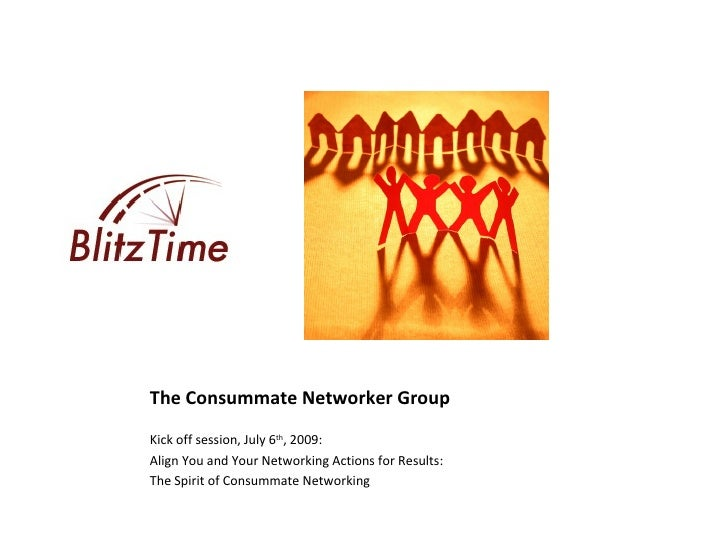 The Consummate Networker Group Kick off session, July 6th, 2009: Align You and Your Networking Actions for Results: The Sp...