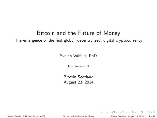 Bitcoin and the Future of Money The emergence of the first global, decentralized, digital cryptocurrency Sveinn Valfells, P...