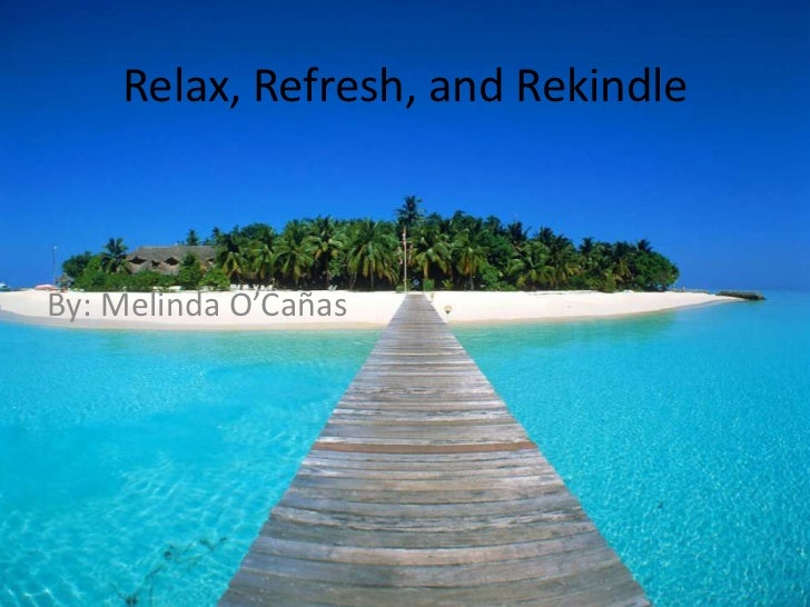 Relax, Refresh, and Rekindle<br />By: Melinda O'Cañas<br />
