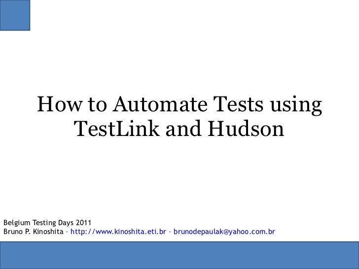 How to Automate Tests using TestLink and Hudson Belgium Testing Days 2011 Bruno P. Kinoshita –  http://www.kinoshita.eti.b...