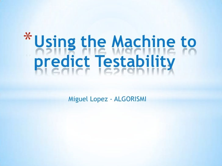 Using the Machine to predict Testability<br />Miguel Lopez - ALGORISMI<br />