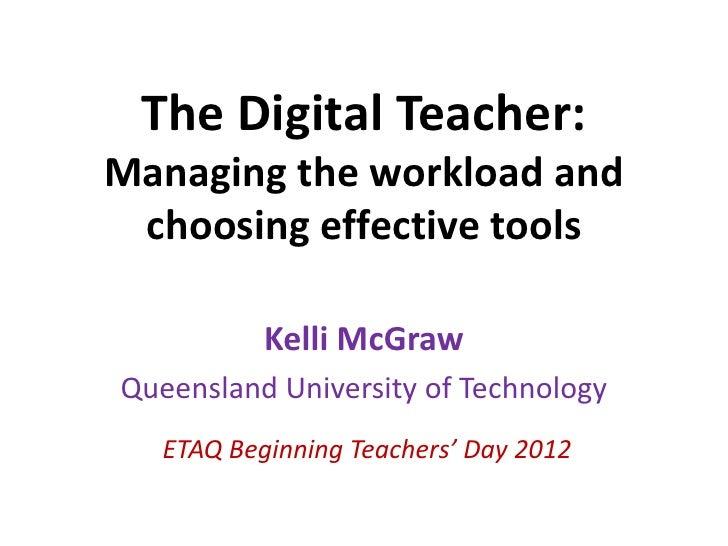 The Digital Teacher:Managing the workload and choosing effective tools           Kelli McGrawQueensland University of Tech...