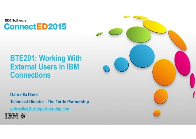 BTE201: Working With External Users in IBM Connections Gabriella Davis Technical Director - The Turtle Partnership gabriel...