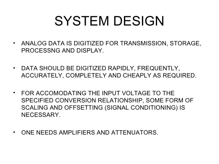 SYSTEM DESIGN•   ANALOG DATA IS DIGITIZED FOR TRANSMISSION, STORAGE,    PROCESSNG AND DISPLAY.•   DATA SHOULD BE DIGITIZED...