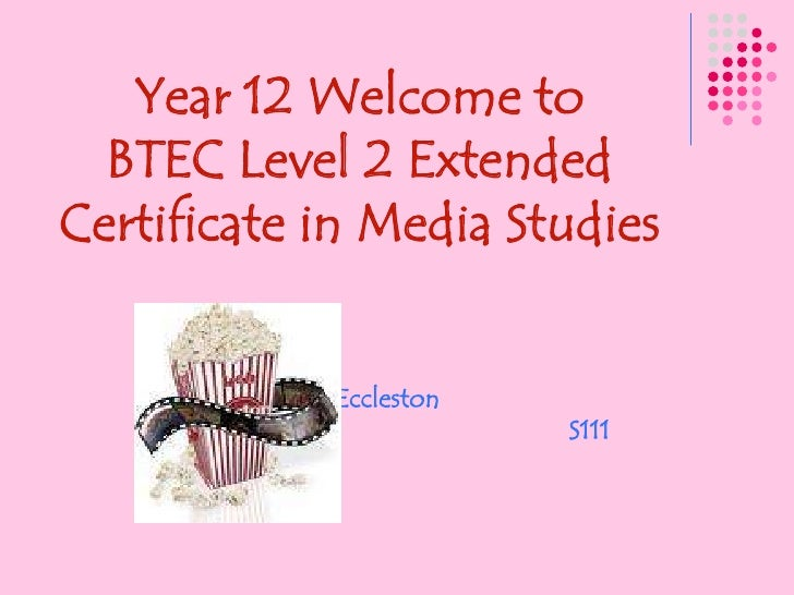 Year 12 Welcome to<br />BTEC Level 2 Extended Certificate in Media Studies<br />Miss Eccleston<br />                      ...