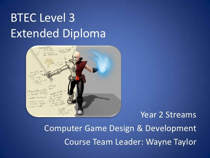 BTEC Level 3Extended Diploma<br />Year 2 Streams<br />Computer Game Design & Development<br />Course Team Leader: Wayne Ta...