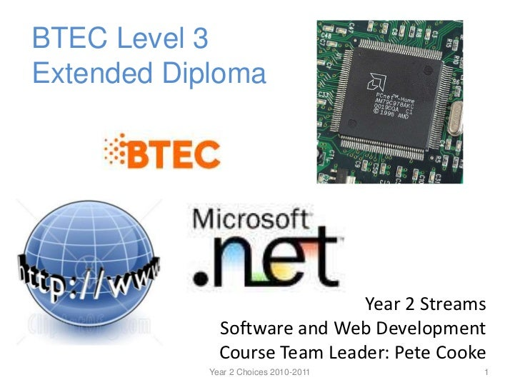 BTEC Level 3Extended Diploma<br />Year 2 Streams<br />Software and Web Development<br />Course Team Leader: Pete Cooke<br ...