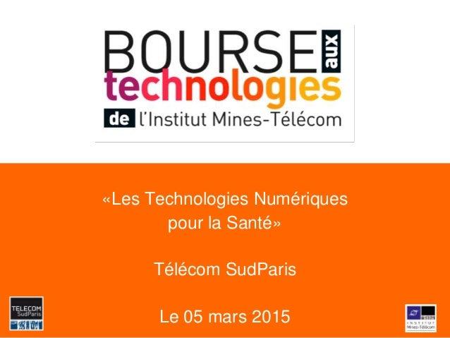 «Les Technologies Numériques pour la Santé» Télécom SudParis Le 05 mars 2015