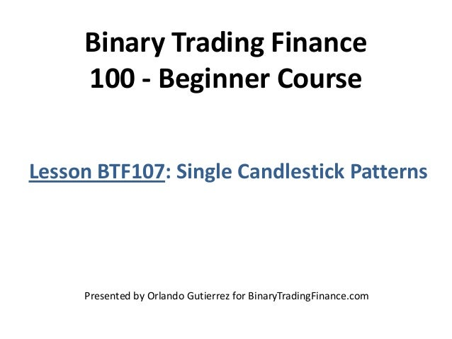 Binary Trading Finance 100 - Beginner Course Lesson BTF107: Single Candlestick Patterns Presented by Orlando Gutierrez for...