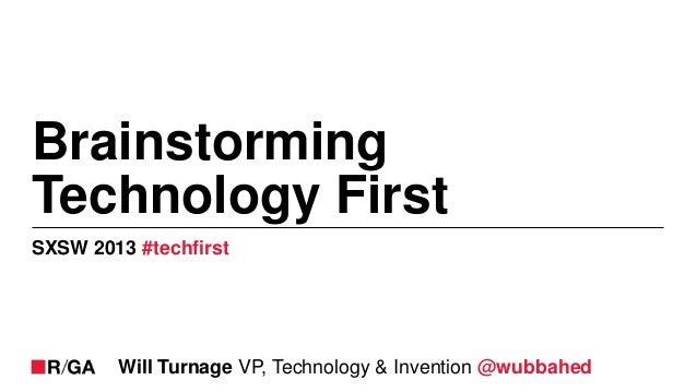 BrainstormingTechnology FirstSXSW 2013 #techfirst        Will Turnage VP, Technology & Invention @wubbahed