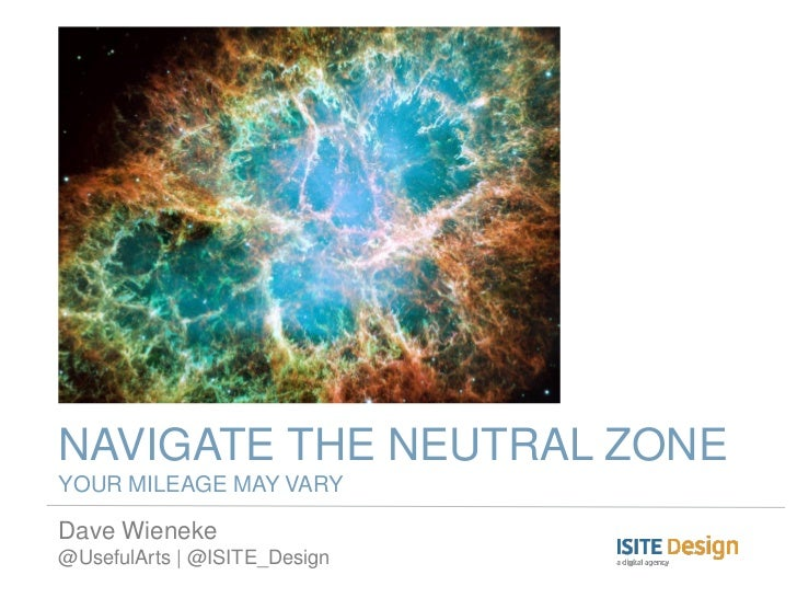 NAVIGATE THE NEUTRAL ZONEYOUR MILEAGE MAY VARYDave Wieneke@UsefulArts | @ISITE_Design