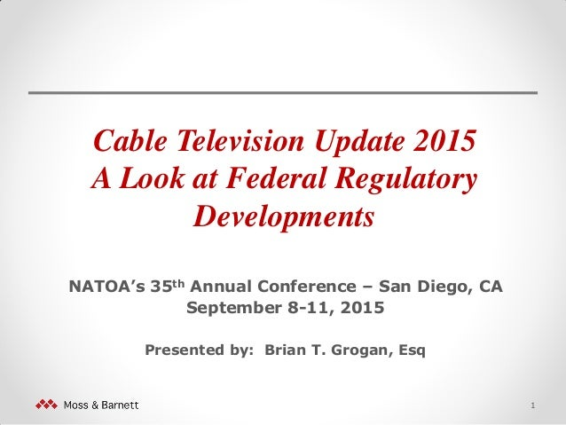 Cable Television Update 2015 A Look at Federal Regulatory Developments NATOA's 35th Annual Conference – San Diego, CA Sept...