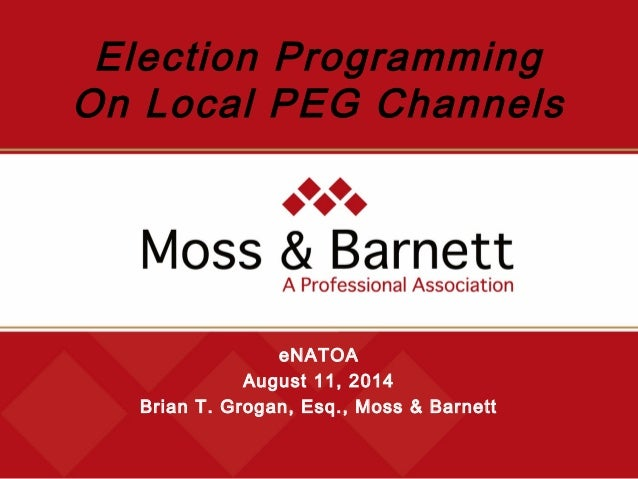 eNATOA August 11, 2014 Brian T. Grogan, Esq., Moss & Barnett Election Programming On Local PEG Channels