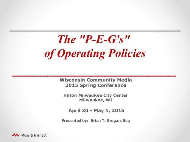 "The ""P-E-G's"" of Operating Policies _______________________ Wisconsin Community Media 2015 Spring Conference Hilton Milwau..."