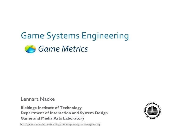 Game Systems Engineering               Game Metrics     Lennart Nacke Blekinge Institute of Technology Department of Inter...