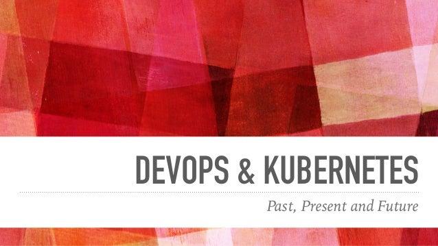 DEVOPS & KUBERNETES Past, Present and Future