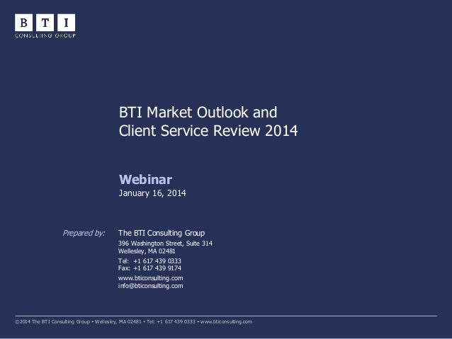 BTI Market Outlook and Client Service Review 2014 Webinar January 16, 2014  Prepared by:  The BTI Consulting Group 396 Was...
