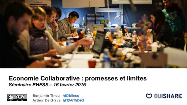 Economie Collaborative : promesses et limites Séminaire EHESS – 16 février 2015 Benjamin Tincq @btincq Arthur De Grave @Ar...