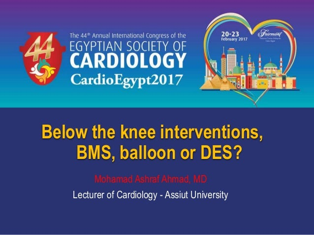Below the knee interventions, BMS, balloon or DES? Mohamad Ashraf Ahmad, MD Lecturer of Cardiology - Assiut University