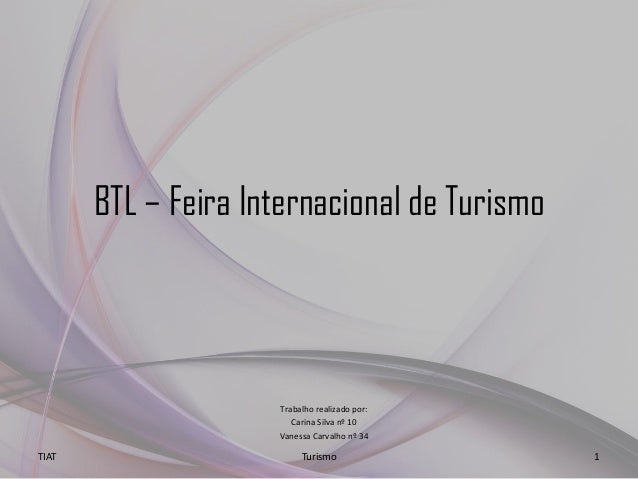 BTL – Feira Internacional de Turismo Trabalho realizado por: Carina Silva nº 10 Vanessa Carvalho nº 34 TIAT Turismo 1