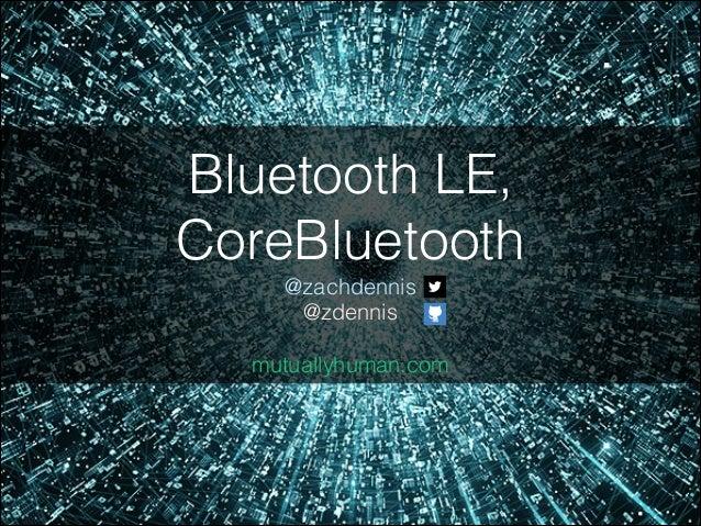 Bluetooth LE, CoreBluetooth @zachdennis @zdennis !  mutuallyhuman.com