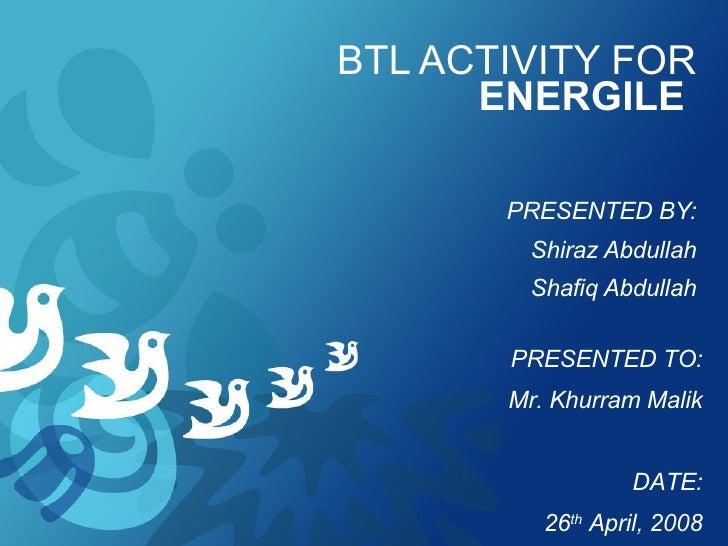 BTL ACTIVITY FOR  ENERGILE   PRESENTED BY: Shiraz Abdullah Shafiq Abdullah PRESENTED TO: Mr. Khurram Malik DATE: 26 th  Ap...