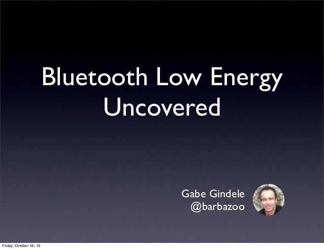Bluetooth Low Energy Uncovered Gabe Gindele @barbazoo  Friday, October 18, 13