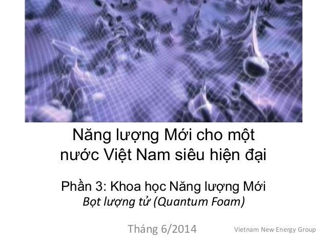 Năng lượng Mới cho một nước Việt Nam siêu hiện đại Phần 3: Khoa học Năng lượng Mới Bọt lượng tử (Quantum Foam) Tháng 6/201...