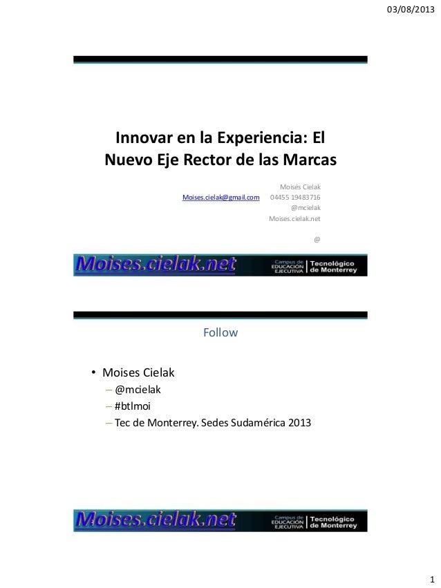 03/08/2013 1 Innovar en la Experiencia: El Nuevo Eje Rector de las Marcas Moisés Cielak Moises.cielak@gmail.com 04455 1948...