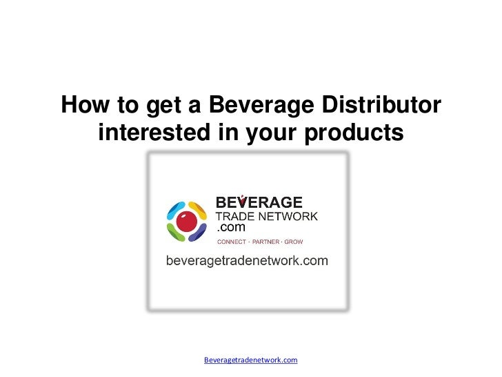 How to get a Beverage Distributor  interested in your products            Beveragetradenetwork.com