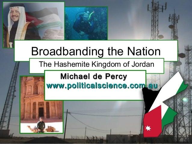 Broadbanding the Nation The Hashemite Kingdom of Jordan Michael de PercyMichael de Percy www.politicalscience.com.auwww.po...