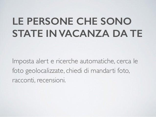 LE PERSONE CHE SONO  STATE IN VACANZA DA TE  Imposta alert e ricerche automatiche, cerca le  foto geolocalizzate, chiedi d...
