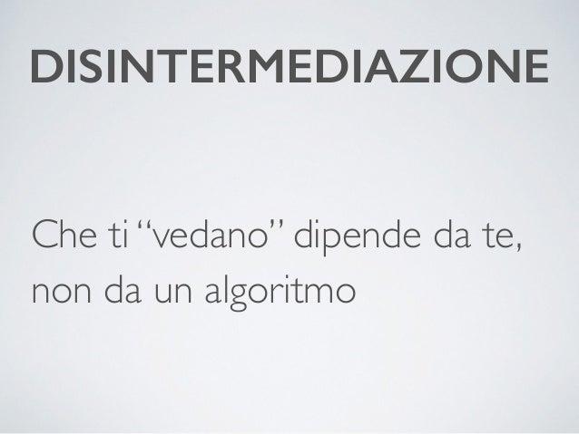 """DISINTERMEDIAZIONE  Che ti """"vedano"""" dipende da te,  non da un algoritmo"""