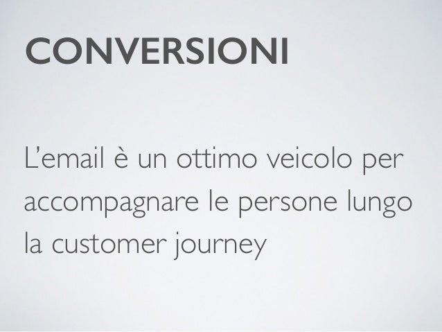 CONVERSIONI  L'email è un ottimo veicolo per  accompagnare le persone lungo  la customer journey