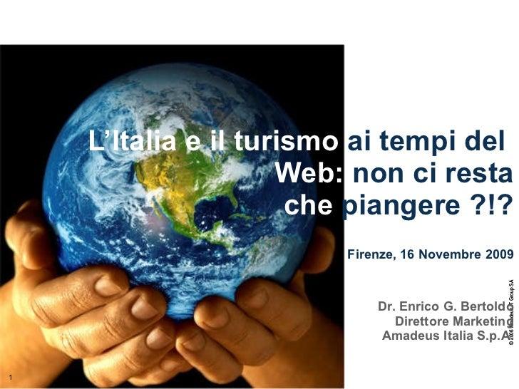 L'Italia e il turismo  ai tempi del  Web:  non ci resta che  piangere ?!?   Firenze, 16 Novembre 2009 Dr. Enrico G. Bertol...