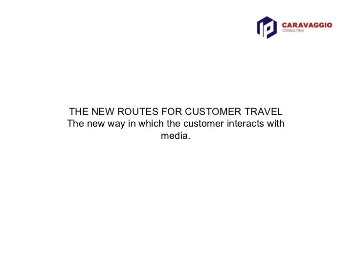 THE NEW ROUTES FOR CUSTOMER TRAVEL The new way in which the customer interacts with media.