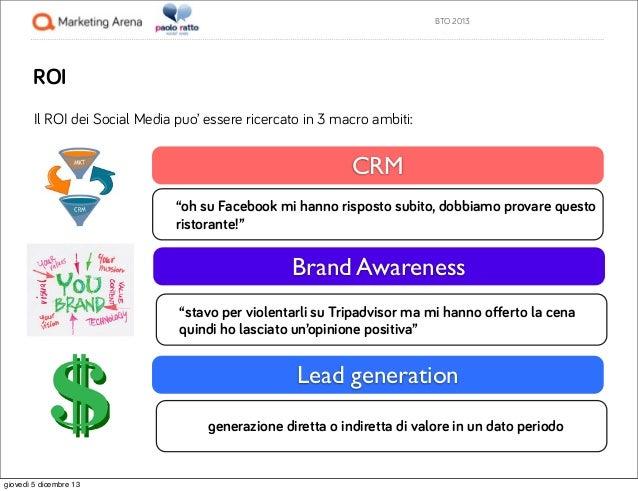 """BTO 2013  ROI Il ROI dei Social Media puo' essere ricercato in 3 macro ambiti:  CRM """"oh su Facebook mi hanno risposto subi..."""