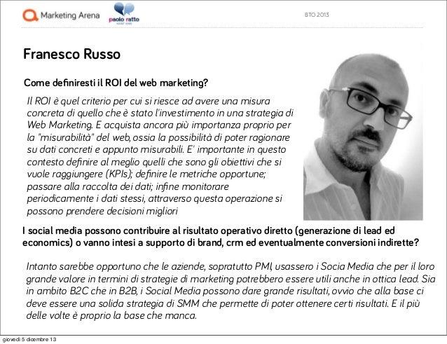 BTO 2013  Franesco Russo Come definiresti il ROI del web marketing? Il ROI è quel criterio per cui si riesce ad avere una m...
