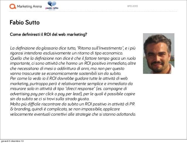 """BTO 2013  Fabio Sutto Come definiresti il ROI del web marketing? La definizione da glossario dice tutto, """"Ritorno sull'Inves..."""